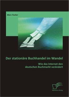Der stationäre Buchhandel im Wandel: Wie das Internet den deutschen Buchmarkt verändert (eBook, PDF) - Fischer, Marc