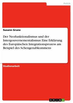 Der Neofunktionalismus und der Intergouvernementalismus: Eine Erklärung des Europäischen Integrationsprozess am Beispiel des Schengenabkommens - Grune, Susann