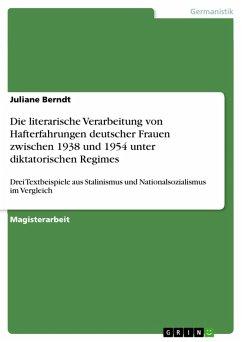 Die literarische Verarbeitung von Hafterfahrungen deutscher Frauen zwischen 1938 und 1954 unter diktatorischen Regimes (eBook, PDF)