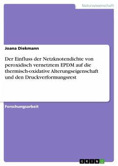 Der Einfluss der Netzknotendichte von peroxidisch vernetztem EPDM auf die thermisch-oxidative Alterungseigenschaft und den Druckverformungsrest (eBook, PDF)