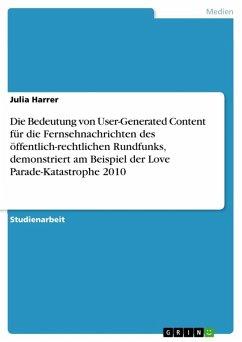 Die Bedeutung von User-Generated Content für die Fernsehnachrichten des öffentlich-rechtlichen Rundfunks, demonstriert am Beispiel der Love Parade-Katastrophe 2010 (eBook, ePUB)