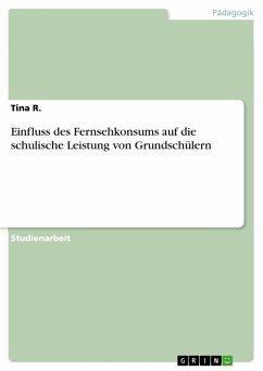 Einfluss des Fernsehkonsums auf die schulische Leistung von Grundschülern (eBook, PDF) - R. , Tina