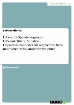 Leben mit Spenderorganen - Lebensweltliche Situation Organtransplantierter am Beispiel von herz- und nierentransplantierten Patienten (eBook, ePUB)