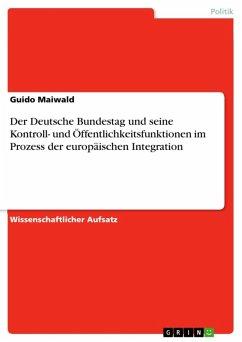 Der Deutsche Bundestag und seine Kontroll- und Öffentlichkeitsfunktionen im Prozess der europäischen Integration (eBook, ePUB)