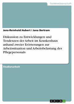 Diskussion zu Entwicklungen und Tendenzen der Arbeit im Krankenhaus anhand zweier Erörterungen zur Arbeitssituation und Arbeitsbelastung des Pflegepersonals (eBook, PDF)