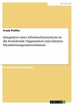 Integration eines Arbeitsschutzsystems in die bestehende Organisation eines kleinen Dienstleistungsunternehmens (eBook, PDF)