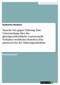 Tausche Sex gegen Nahrung: Eine Untersuchung über das gleichgeschlechtliche soziosexuelle Verhalten weiblicher Bonobos (Pan paniscus) bei der Nahrungsaufnahme (eBook, PDF)