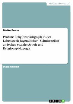 Profane Religionspädagogik in der Lebenswelt Jugendlicher - Schnittstellen zwischen sozialer Arbeit und Religionspädagogik (eBook, PDF)