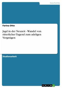 Jagd in der Neuzeit - Wandel von ritterlicher Tugend zum adeligen Vergnügen (eBook, PDF)