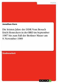 Die letzten Jahre der DDR: Vom Besuch Erich Honeckers in der BRD im September 1987 bis zum Fall der Berliner Mauer am 9. November 1989 (eBook, PDF)