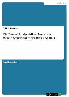 Die Deutschlandpolitik während der Wende. Standpunkte der BRD und DDR (eBook, PDF) - Harms, Björn