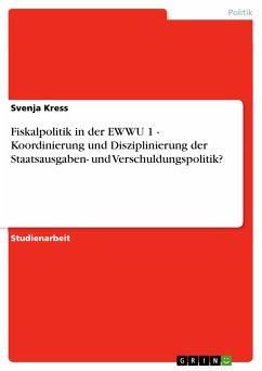 Fiskalpolitik in der EWWU 1 - Koordinierung und Disziplinierung der Staatsausgaben- und Verschuldungspolitik? (eBook, PDF)