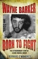 Wayne Barker: Born to Fight: The Extraordinary Story of a Bare-Knuckle Boxer - O'Mahoney, Bernard
