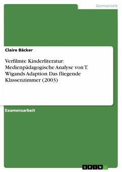 Verfilmte Kinderliteratur: Medienpädagogische Analyse von T. Wigands Adaption Das fliegende Klassenzimmer (2003) (eBook, PDF)