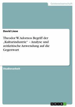 """Theodor W. Adornos Begriff der """"Kulturindustrie"""" - Analyse und zeitkritische Anwendung auf die Gegenwart (eBook, ePUB)"""