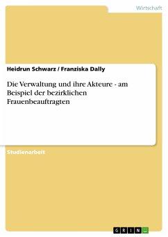 Die Verwaltung und ihre Akteure - am Beispiel der bezirklichen Frauenbeauftragten (eBook, PDF) - Schwarz, Heidrun; Dally, Franziska