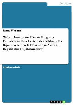 Wahrnehmung und Darstellung des Fremden im Reisebericht des Söldners Elie Ripon zu seinen Erlebnissen in Asien zu Beginn des 17. Jahrhunderts (eBook, PDF)