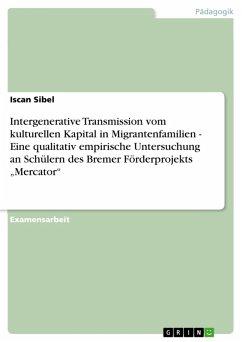 """Intergenerative Transmission vom kulturellen Kapital in Migrantenfamilien - Eine qualitativ empirische Untersuchung an Schülern des Bremer Förderprojekts """"Mercator"""" (eBook, PDF)"""