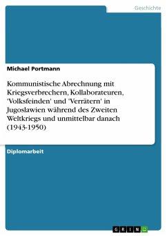 Kommunistische Abrechnung mit Kriegsverbrechern, Kollaborateuren, 'Volksfeinden' und 'Verrätern' in Jugoslawien während des Zweiten Weltkriegs und unmittelbar danach (1943-1950) (eBook, PDF) - Portmann, Michael