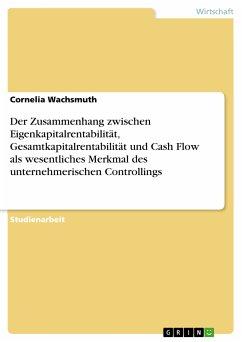 Der Zusammenhang zwischen Eigenkapitalrentabilität, Gesamtkapitalrentabilität und Cash Flow als wesentliches Merkmal des unternehmerischen Controllings (eBook, PDF)
