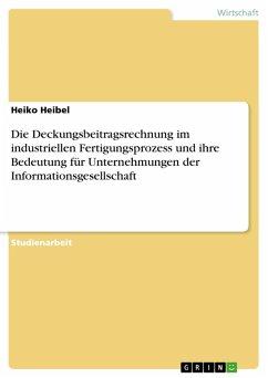Die Deckungsbeitragsrechnung im industriellen Fertigungsprozess und ihre Bedeutung für Unternehmungen der Informationsgesellschaft (eBook, PDF)