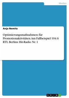 Optimierungsmaßnahmen für Promotionaktivitäten. Am Fallbeispiel 104.6 RTL Berlins Hit-Radio Nr. 1 (eBook, PDF)