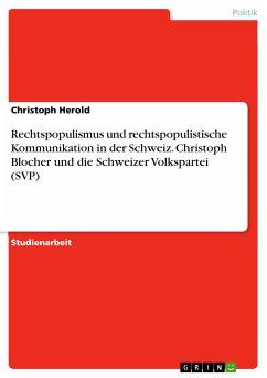 Rechtspopulismus und rechtspopulistische Kommunikation in der Schweiz. Christoph Blocher und die Schweizer Volkspartei (SVP) (eBook, PDF) - Herold, Christoph