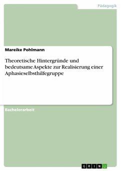 Theoretische Hintergründe und bedeutsame Aspekte zur Realisierung einer Aphasieselbsthilfegruppe (eBook, PDF)