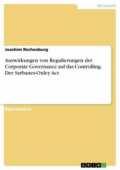 Auswirkungen von Regulierungen der Corporate Governance auf das Controlling. Der Sarbanes-Oxley Act (eBook, PDF)