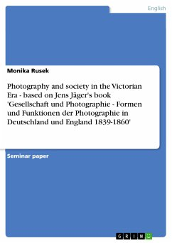 Photography and society in the Victorian Era - based on Jens Jäger's book 'Gesellschaft und Photographie - Formen und Funktionen der Photographie in Deutschland und England 1839-1860' (eBook, PDF) - Rusek, Monika