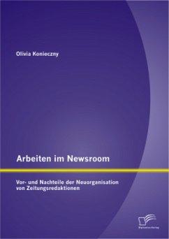 Arbeiten im Newsroom: Vor- und Nachteile der Neuorganisation von Zeitungsredaktionen - Konieczny, Olivia