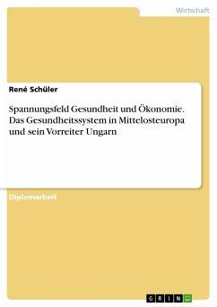 Spannungsfeld Gesundheit und Ökonomie. Das Gesundheitssystem in Mittelosteuropa und sein Vorreiter Ungarn (eBook, PDF)