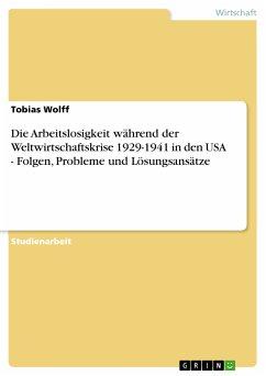 Die Arbeitslosigkeit während der Weltwirtschaftskrise 1929-1941 in den USA - Folgen, Probleme und Lösungsansätze (eBook, PDF)