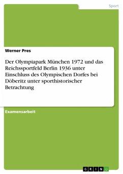 Der Olympiapark München 1972 und das Reichssportfeld Berlin 1936 unter Einschluss des Olympischen Dorfes bei Döberitz unter sporthistorischer Betrachtung (eBook, PDF)