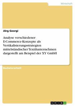 Analyse verschiedener E-Commerce-Konzepte als Vertikalisierungsstrategien mittelständischer Textilunternehmen dargestellt am Beispiel der XY GmbH (eBook, PDF) - Georgi, Jörg