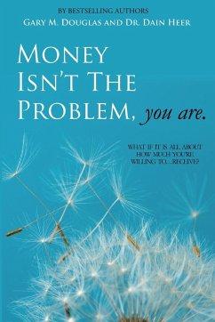 Money Isn't the Problem, You Are - Heer, Dain; Douglas, Gary M.