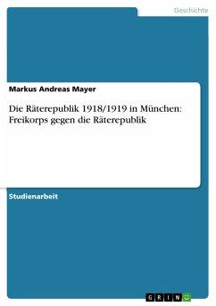 Die Räterepublik 1918/1919 in München: Freikorps gegen die Räterepublik (eBook, PDF)