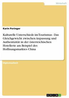 Kulturelle Unterschiede im Tourismus - Das Gleichgewicht zwischen Anpassung und Authentizität in der österreichischen Hotellerie am Beispiel des Hoffnungsmarktes China (eBook, PDF)