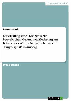 """Entwicklung eines Konzepts zur betrieblichen Gesundheitsförderung am Beispiel des städtischen Altenheimes """"Bürgerspital"""" in Amberg (eBook, PDF)"""