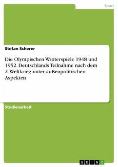 Die Olympischen Winterspiele in St. Moritz 1948 ohne deutsche Beteiligung und das erste Auftreten einer deutschen Olympiamannschaft nach dem 2. Weltkrieg 1952 in Oslo unter außenpolitischen Gesichtspunkten (eBook, PDF)