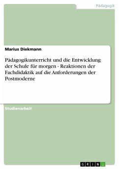 Pädagogikunterricht und die Entwicklung der Schule für morgen - Reaktionen der Fachdidaktik auf die Anforderungen der Postmoderne (eBook, PDF)