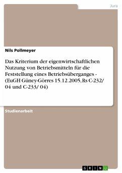 Das Kriterium der eigenwirtschaftlichen Nutzung von Betriebsmitteln für die Feststellung eines Betriebsüberganges - (EuGH Güney-Görres 15.12.2005, Rs C-232/ 04 und C-233/ 04) (eBook, PDF)
