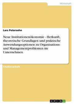 Neue Institutionenökonomie - Herkunft, theoretische Grundlagen und praktische Anwendungsoptionen zu Organisations- und Managementproblemen im Unternehmen (eBook, PDF)