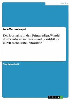 Der Journalist in den Printmedien: Wandel des Berufverständnisses und Berufsbildes durch technische Innovation (eBook, ePUB)