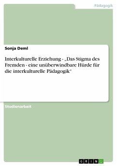 """Interkulturelle Erziehung - """"Das Stigma des Fremden - eine unüberwindbare Hürde für die interkulturelle Pädagogik"""" (eBook, PDF) - Deml, Sonja"""
