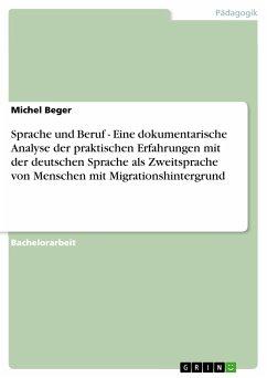 Sprache und Beruf - Eine dokumentarische Analyse der praktischen Erfahrungen mit der deutschen Sprache als Zweitsprache von Menschen mit Migrationshintergrund (eBook, PDF)