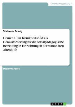 Demenz. Ein Krankheitsbild als Herausforderung für die sozialpädagogische Betreuung in Einrichtungen der stationären Altenhilfe (eBook, PDF)