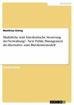 Marktliche statt bürokratische Steuerung der Verwaltung? - New Public Management als Alternative zum Bürokratiemodell (eBook, PDF) - König, Matthias