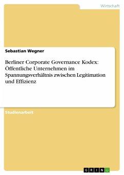 Berliner Corporate Governance Kodex: Öffentliche Unternehmen im Spannungsverhältnis zwischen Legitimation und Effizienz