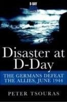 Disaster at D-Day: The Germans Defeat the Allies, June 1944 - Tsouras, Peter